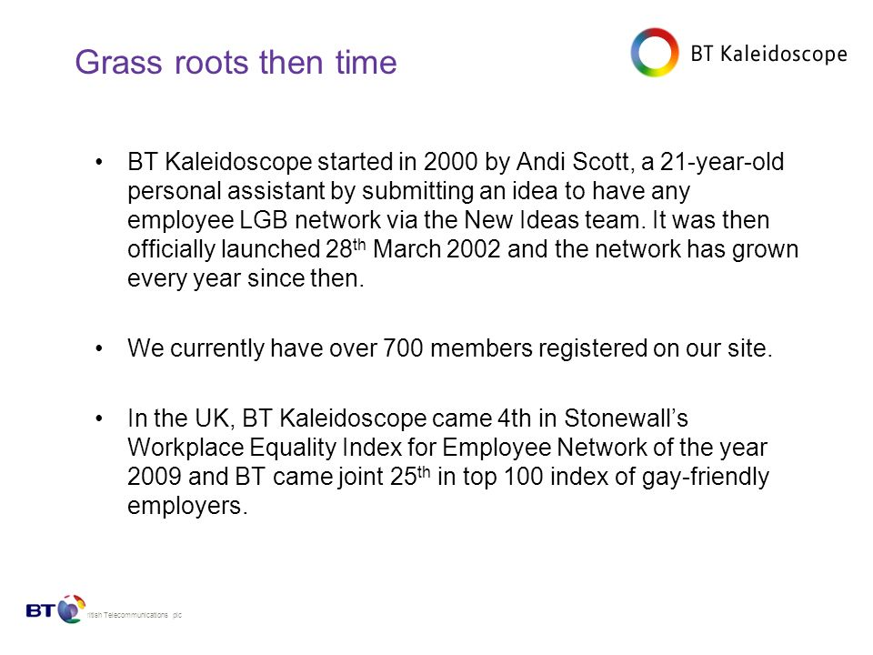© British Telecommunications plc Grass roots then time BT Kaleidoscope started in 2000 by Andi Scott, a 21-year-old personal assistant by submitting an idea to have any employee LGB network via the New Ideas team.
