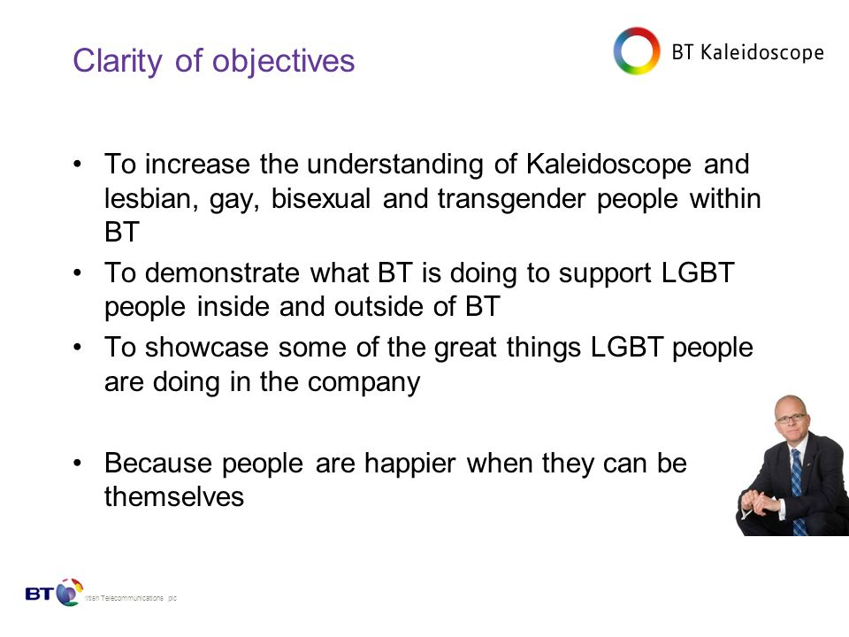 © British Telecommunications plc Clarity of objectives To increase the understanding of Kaleidoscope and lesbian, gay, bisexual and transgender people within BT To demonstrate what BT is doing to support LGBT people inside and outside of BT To showcase some of the great things LGBT people are doing in the company Because people are happier when they can be themselves
