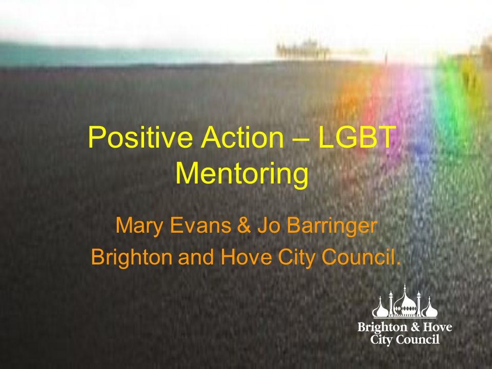 Positive Action – LGBT Mentoring Mary Evans & Jo Barringer Brighton and Hove City Council.