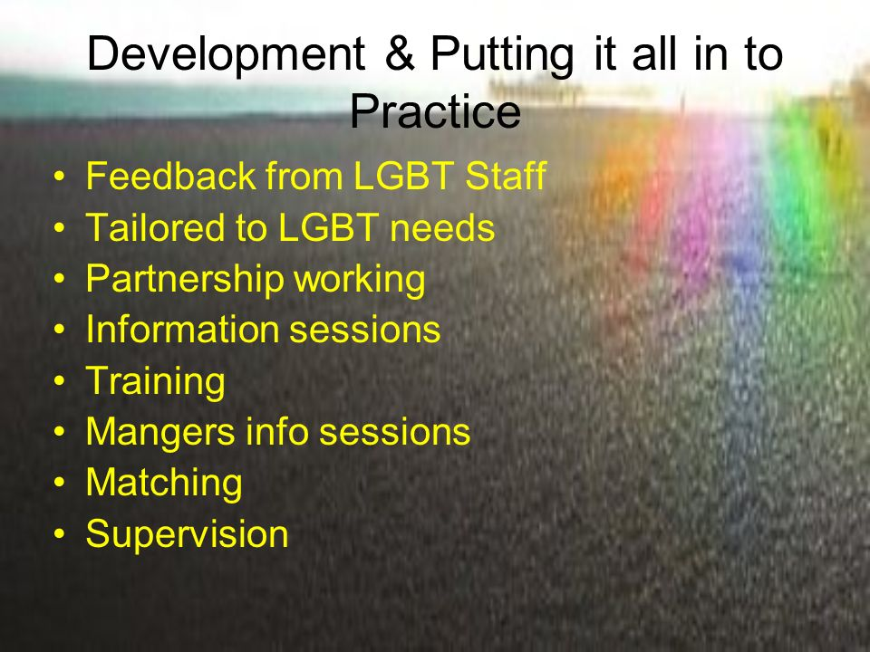 Development & Putting it all in to Practice Feedback from LGBT Staff Tailored to LGBT needs Partnership working Information sessions Training Mangers info sessions Matching Supervision