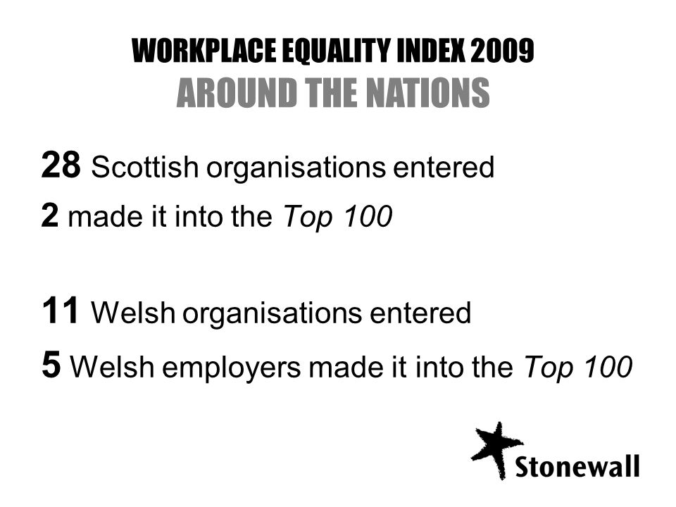 28 Scottish organisations entered 2 made it into the Top Welsh organisations entered 5 Welsh employers made it into the Top 100 WORKPLACE EQUALITY INDEX 2009 AROUND THE NATIONS