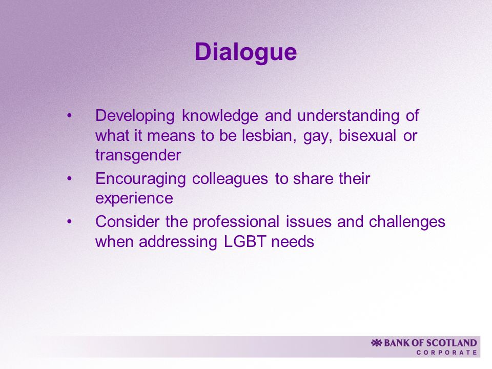 Dialogue Developing knowledge and understanding of what it means to be lesbian, gay, bisexual or transgender Encouraging colleagues to share their experience Consider the professional issues and challenges when addressing LGBT needs