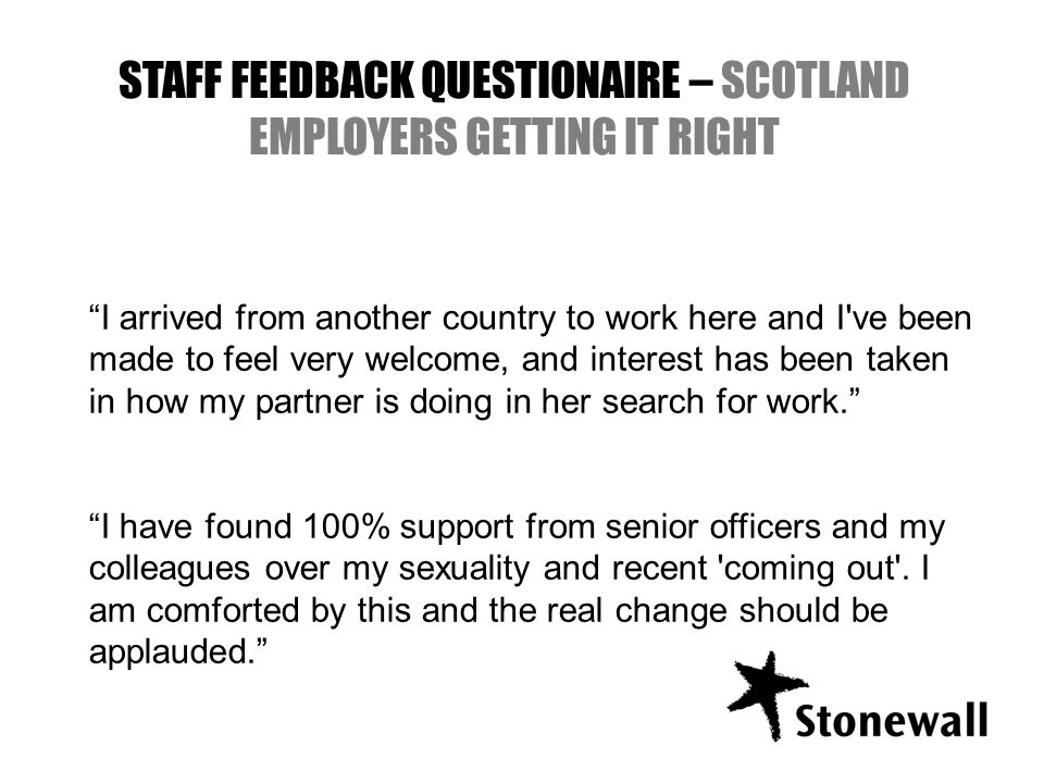 STAFF FEEDBACK QUESTIONAIRE – SCOTLAND EMPLOYERS GETTING IT RIGHT I arrived from another country to work here and I ve been made to feel very welcome, and interest has been taken in how my partner is doing in her search for work.