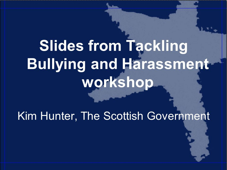 Slides from Tackling Bullying and Harassment workshop Kim Hunter, The Scottish Government