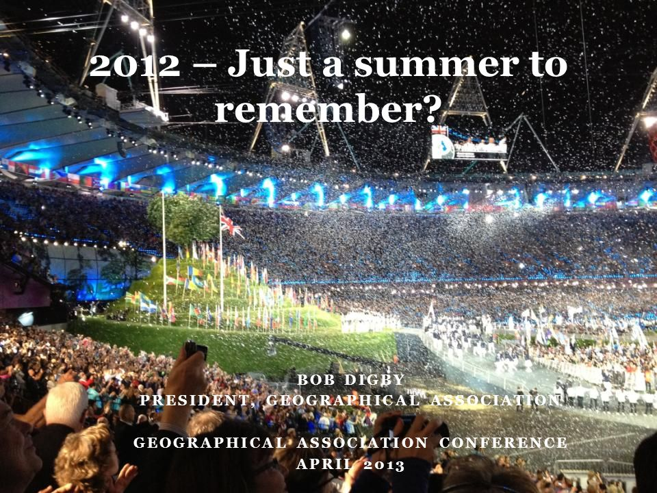 BOB DIGBY PRESIDENT, GEOGRAPHICAL ASSOCIATION GEOGRAPHICAL ASSOCIATION CONFERENCE APRIL – Just a summer to remember