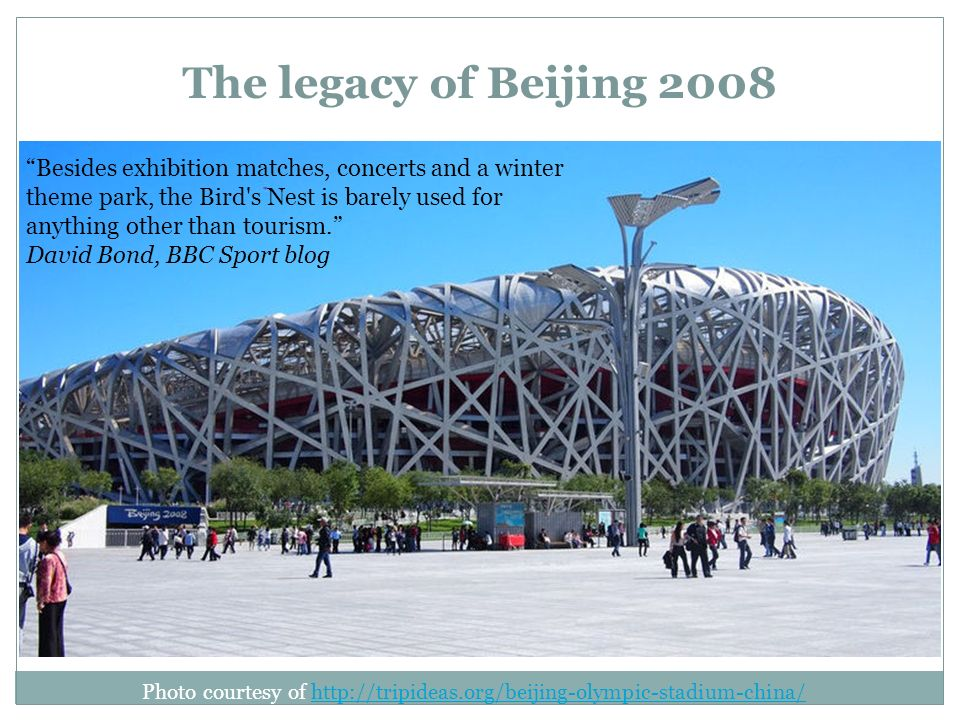 The legacy of Beijing 2008 Photo courtesy of http://tripideas.org/beijing-olympic-stadium-china/http://tripideas.org/beijing-olympic-stadium-china/ Besides exhibition matches, concerts and a winter theme park, the Bird s Nest is barely used for anything other than tourism.