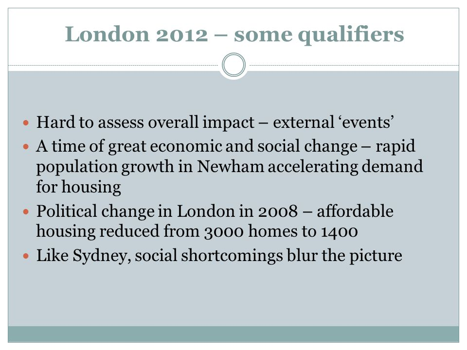 London 2012 – some qualifiers Hard to assess overall impact – external events A time of great economic and social change – rapid population growth in Newham accelerating demand for housing Political change in London in 2008 – affordable housing reduced from 3000 homes to 1400 Like Sydney, social shortcomings blur the picture