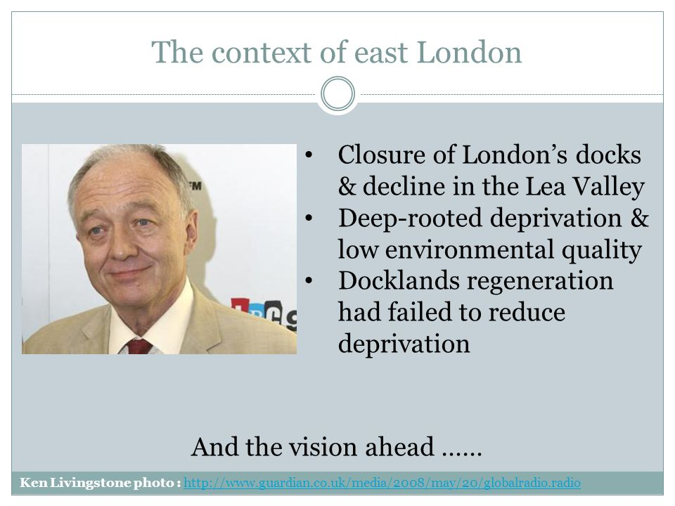 The context of east London Closure of Londons docks & decline in the Lea Valley Deep-rooted deprivation & low environmental quality Docklands regeneration had failed to reduce deprivation Ken Livingstone photo :   And the vision ahead ……