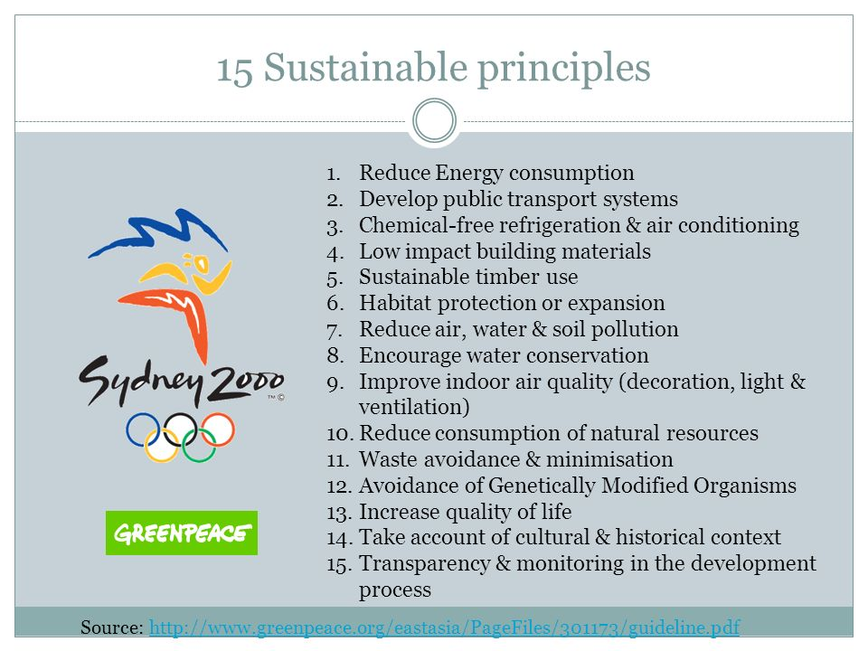 15 Sustainable principles 1.Reduce Energy consumption 2.Develop public transport systems 3.Chemical-free refrigeration & air conditioning 4.Low impact building materials 5.Sustainable timber use 6.Habitat protection or expansion 7.Reduce air, water & soil pollution 8.Encourage water conservation 9.Improve indoor air quality (decoration, light & ventilation) 10.Reduce consumption of natural resources 11.Waste avoidance & minimisation 12.Avoidance of Genetically Modified Organisms 13.Increase quality of life 14.Take account of cultural & historical context 15.Transparency & monitoring in the development process Source: