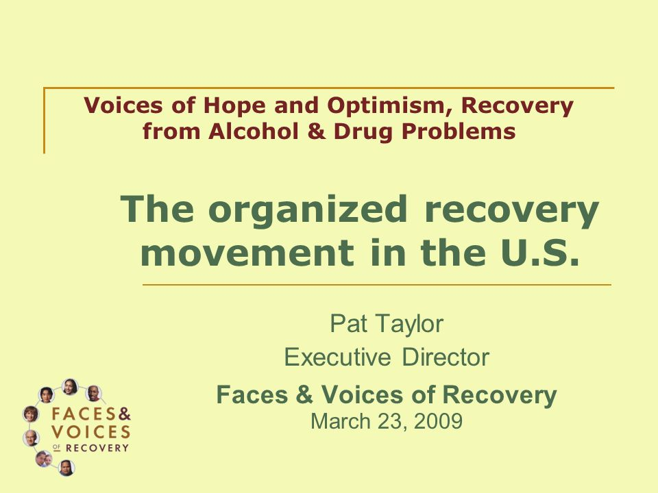 Pat Taylor Executive Director Faces & Voices of Recovery March 23, 2009 Voices of Hope and Optimism, Recovery from Alcohol & Drug Problems The organized recovery movement in the U.S.