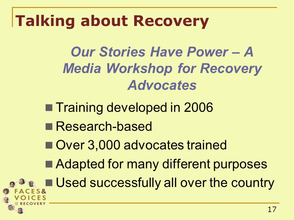 17 Our Stories Have Power – A Media Workshop for Recovery Advocates Training developed in 2006 Research-based Over 3,000 advocates trained Adapted for many different purposes Used successfully all over the country Talking about Recovery