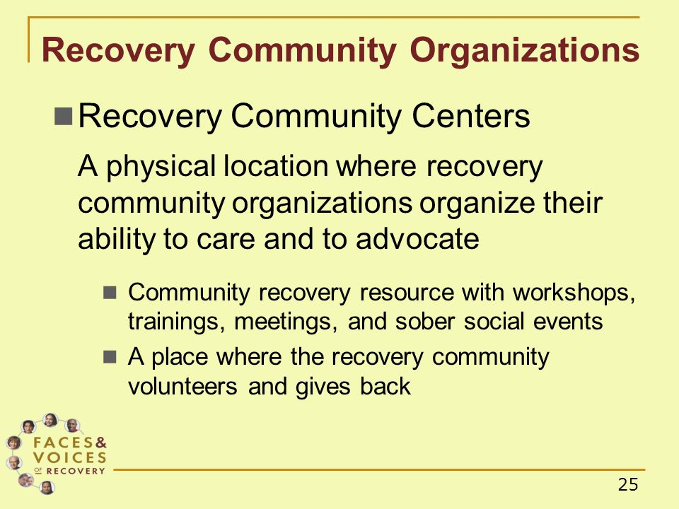 25 Recovery Community Organizations Recovery Community Centers A physical location where recovery community organizations organize their ability to care and to advocate Community recovery resource with workshops, trainings, meetings, and sober social events A place where the recovery community volunteers and gives back