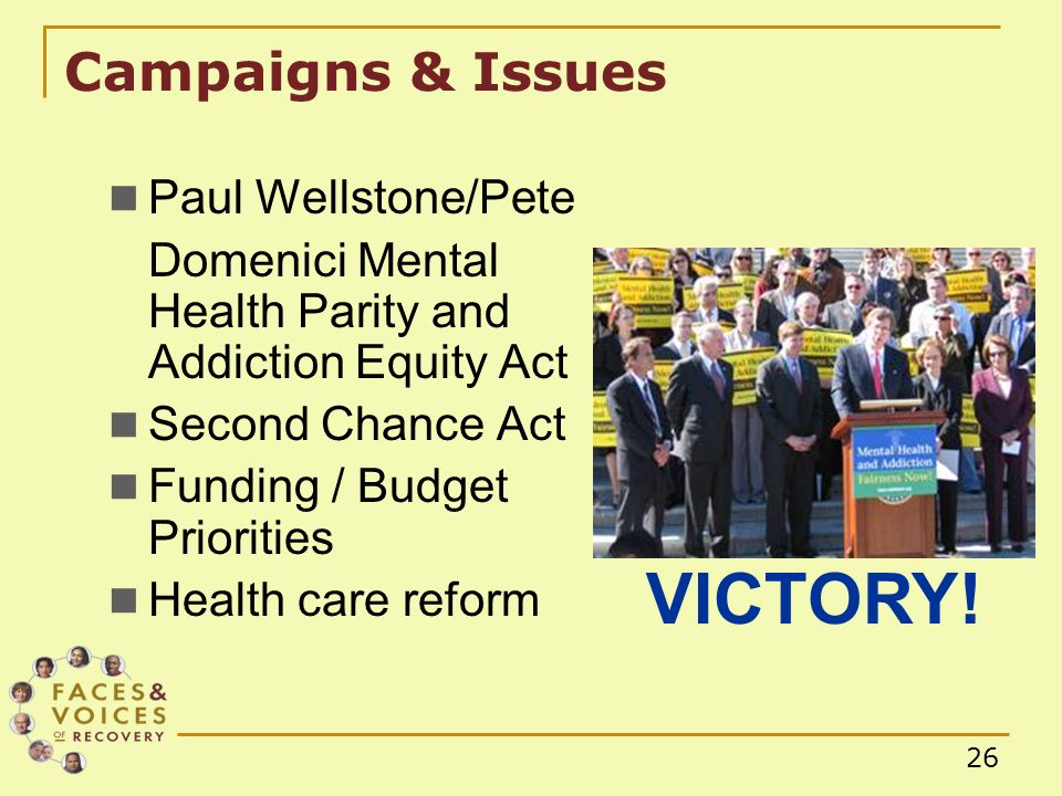 26 Campaigns & Issues Paul Wellstone/Pete Domenici Mental Health Parity and Addiction Equity Act Second Chance Act Funding / Budget Priorities Health care reform VICTORY!