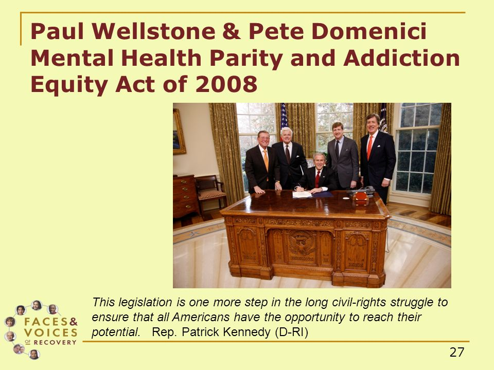 27 Paul Wellstone & Pete Domenici Mental Health Parity and Addiction Equity Act of 2008 This legislation is one more step in the long civil-rights struggle to ensure that all Americans have the opportunity to reach their potential.