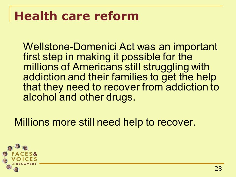 28 Health care reform Wellstone-Domenici Act was an important first step in making it possible for the millions of Americans still struggling with addiction and their families to get the help that they need to recover from addiction to alcohol and other drugs.