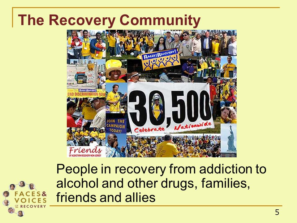 5 The Recovery Community People in recovery from addiction to alcohol and other drugs, families, friends and allies