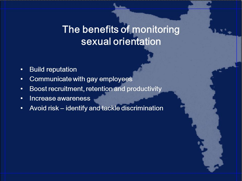 The benefits of monitoring sexual orientation Build reputation Communicate with gay employees Boost recruitment, retention and productivity Increase awareness Avoid risk – identify and tackle discrimination