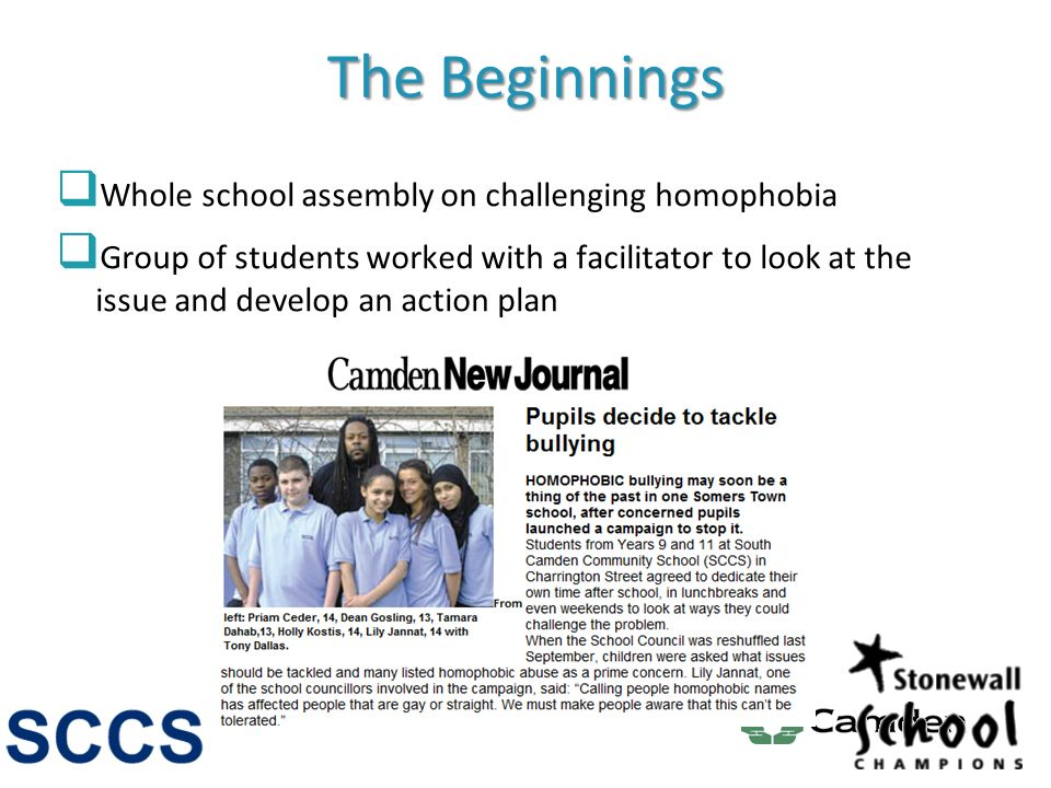 The Beginnings Whole school assembly on challenging homophobia Group of students worked with a facilitator to look at the issue and develop an action plan