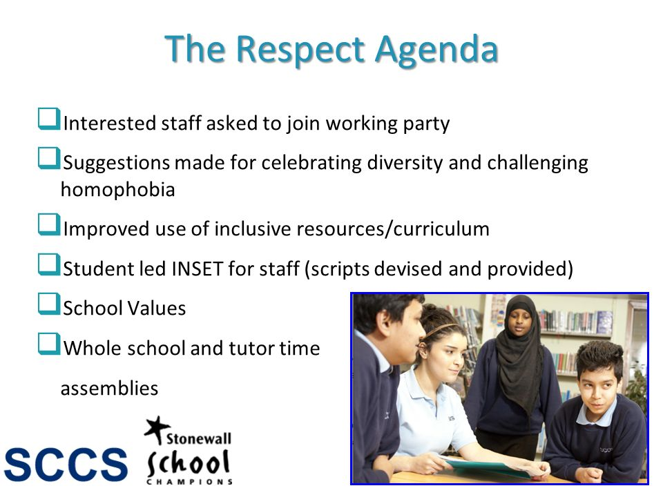 The Respect Agenda Interested staff asked to join working party Suggestions made for celebrating diversity and challenging homophobia Improved use of inclusive resources/curriculum Student led INSET for staff (scripts devised and provided) School Values Whole school and tutor time assemblies