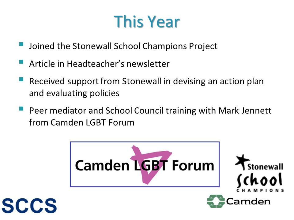 This Year Joined the Stonewall School Champions Project Article in Headteachers newsletter Received support from Stonewall in devising an action plan and evaluating policies Peer mediator and School Council training with Mark Jennett from Camden LGBT Forum