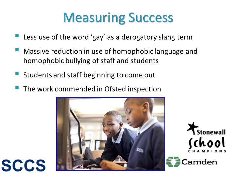 Measuring Success Less use of the word gay as a derogatory slang term Massive reduction in use of homophobic language and homophobic bullying of staff and students Students and staff beginning to come out The work commended in Ofsted inspection