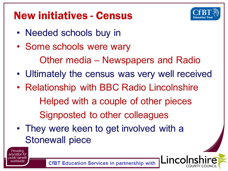 CfBT Education Services in partnership with New initiatives - Census Needed schools buy in Some schools were wary Other media – Newspapers and Radio Ultimately the census was very well received Relationship with BBC Radio Lincolnshire Helped with a couple of other pieces Signposted to other colleagues They were keen to get involved with a Stonewall piece
