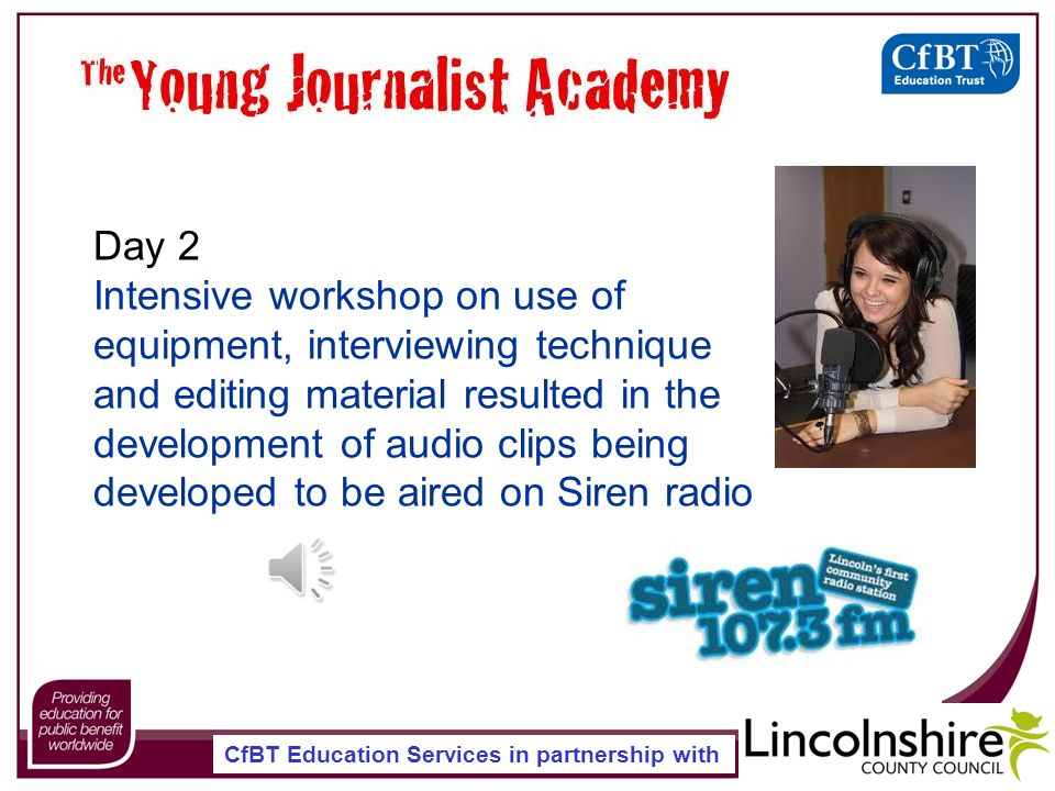 CfBT Education Services in partnership with Day 2 Intensive workshop on use of equipment, interviewing technique and editing material resulted in the development of audio clips being developed to be aired on Siren radio