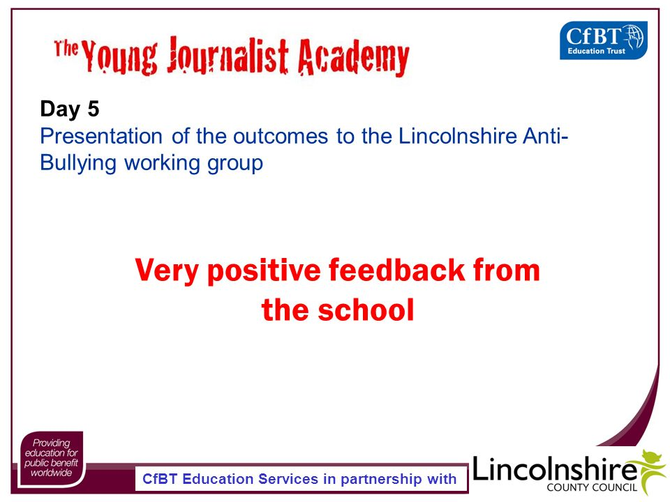 CfBT Education Services in partnership with Day 5 Presentation of the outcomes to the Lincolnshire Anti- Bullying working group Very positive feedback from the school