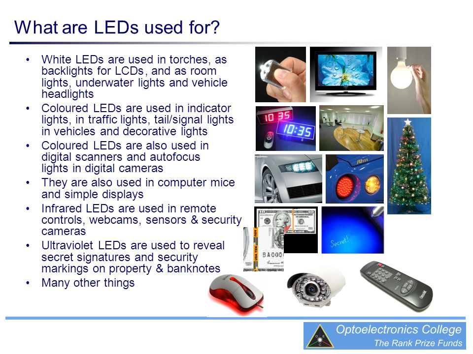 What are LEDs used for? WhiteLEDsare used in torches, as backlights forLCDs, and as room lights, underwater lights and vehicle headlights ColouredLEDs
