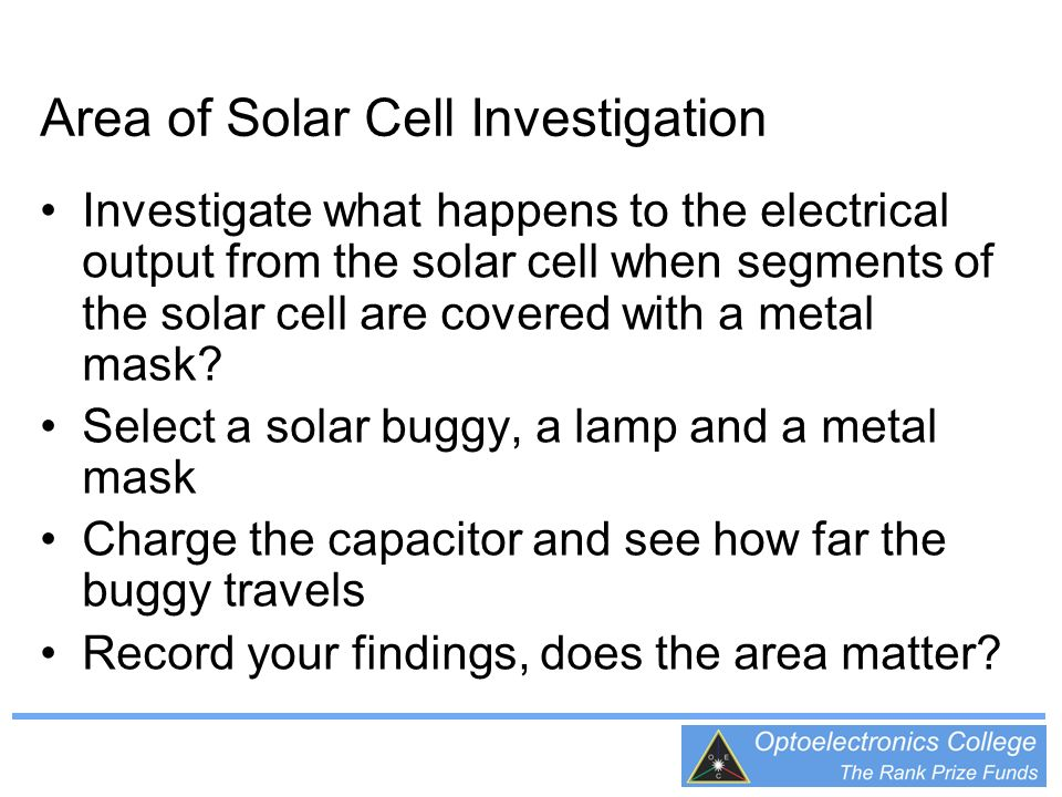 Area of Solar Cell Investigation Investigate what happens to the electrical output from the solar cell when segments of the solar cell are covered with a metal mask.