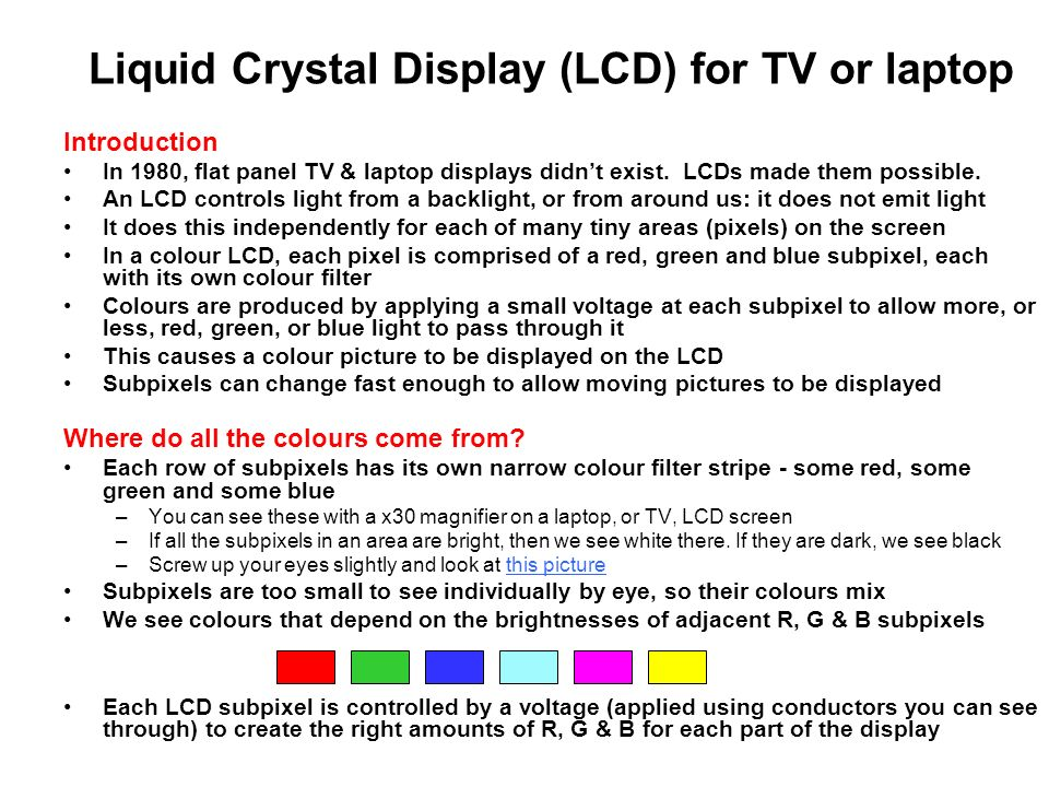 Liquid Crystal Display (LCD) for TV or laptop Introduction In 1980, flat panel TV & laptop displays didnt exist. LCDs made them possible. An LCD contr