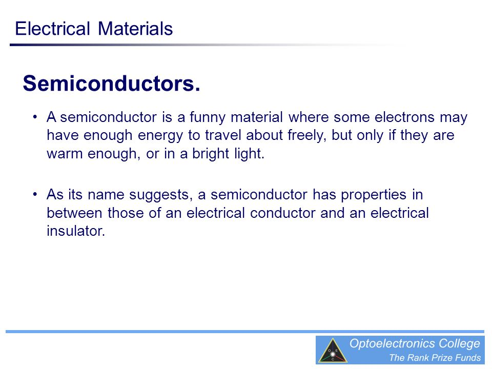 Semiconductors. A semiconductor is a funny material where some electrons may have enough energy to travel about freely, but only if they are warm enou