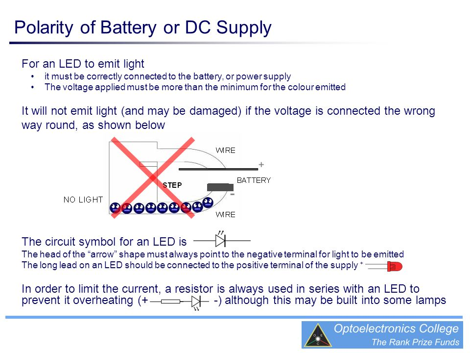 Polarity of Battery or DC Supply For an LED to emit light it must be correctly connected to the battery, or power supply The voltage applied must be m