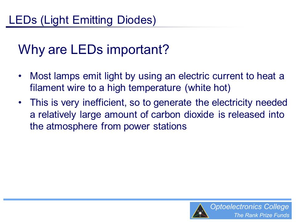 Why are LEDs important? Most lamps emit light by using an electric current to heat a filament wire to a high temperature (white hot) This is very inef