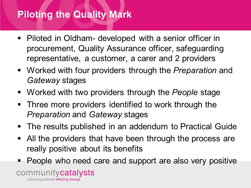 Piloting the Quality Mark Piloted in Oldham- developed with a senior officer in procurement, Quality Assurance officer, safeguarding representative, a customer, a carer and 2 providers Worked with four providers through the Preparation and Gateway stages Worked with two providers through the People stage Three more providers identified to work through the Preparation and Gateway stages The results published in an addendum to Practical Guide All the providers that have been through the process are really positive about its benefits People who need care and support are also very positive
