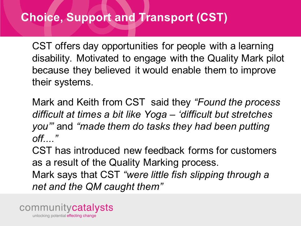 Choice, Support and Transport (CST) CST offers day opportunities for people with a learning disability.