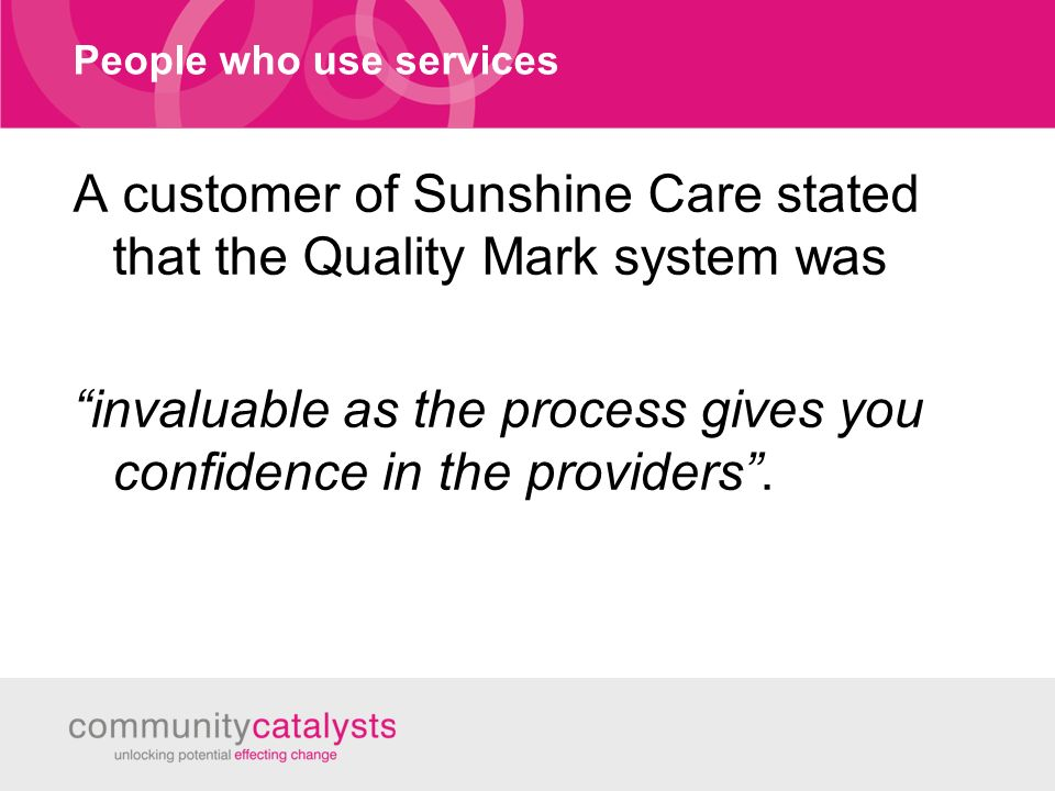 People who use services A customer of Sunshine Care stated that the Quality Mark system was invaluable as the process gives you confidence in the providers.