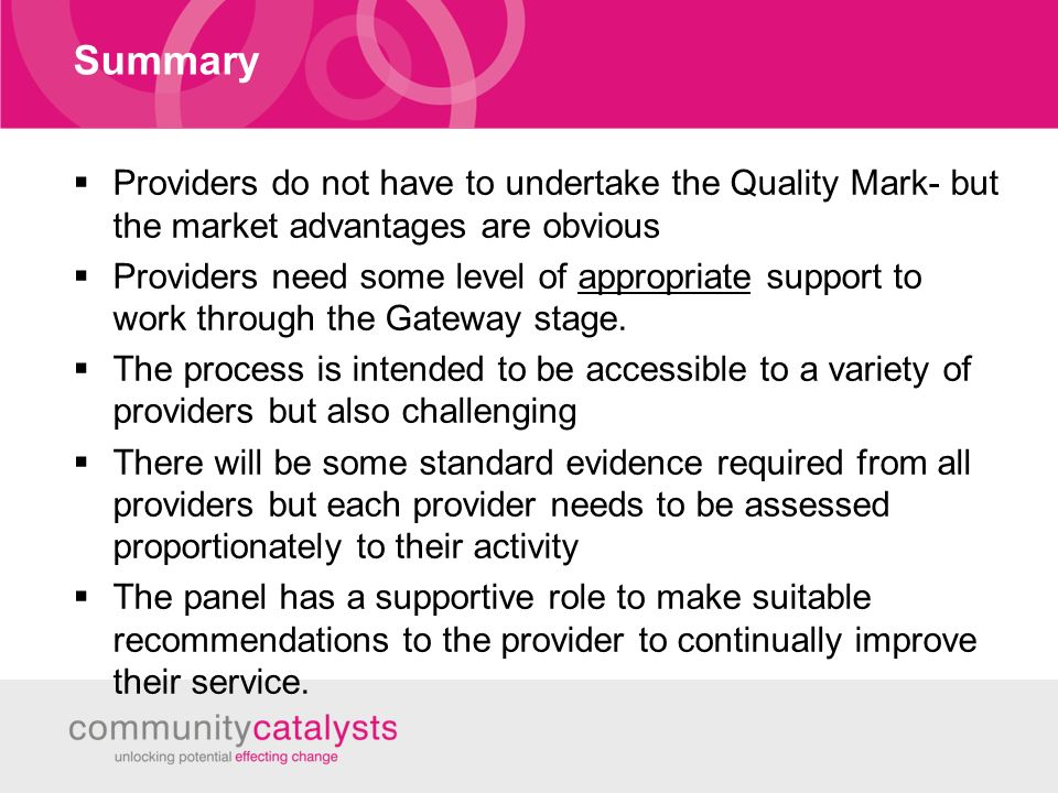 Summary Providers do not have to undertake the Quality Mark- but the market advantages are obvious Providers need some level of appropriate support to work through the Gateway stage.