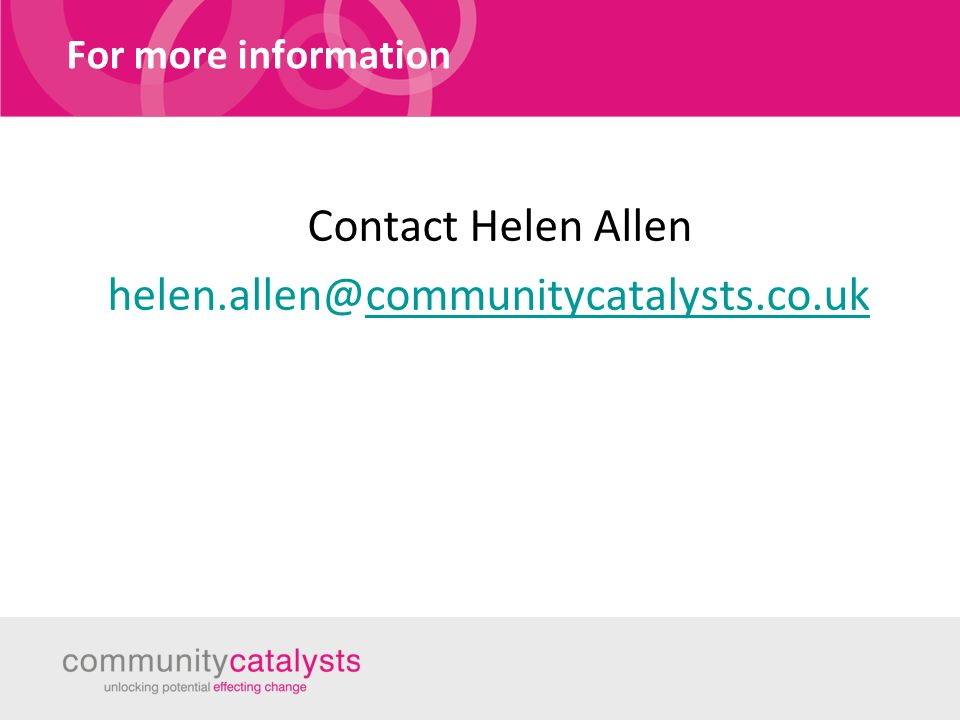 For more information Contact Helen Allen helen.allen@communitycatalysts.co.ukcommunitycatalysts.co.uk