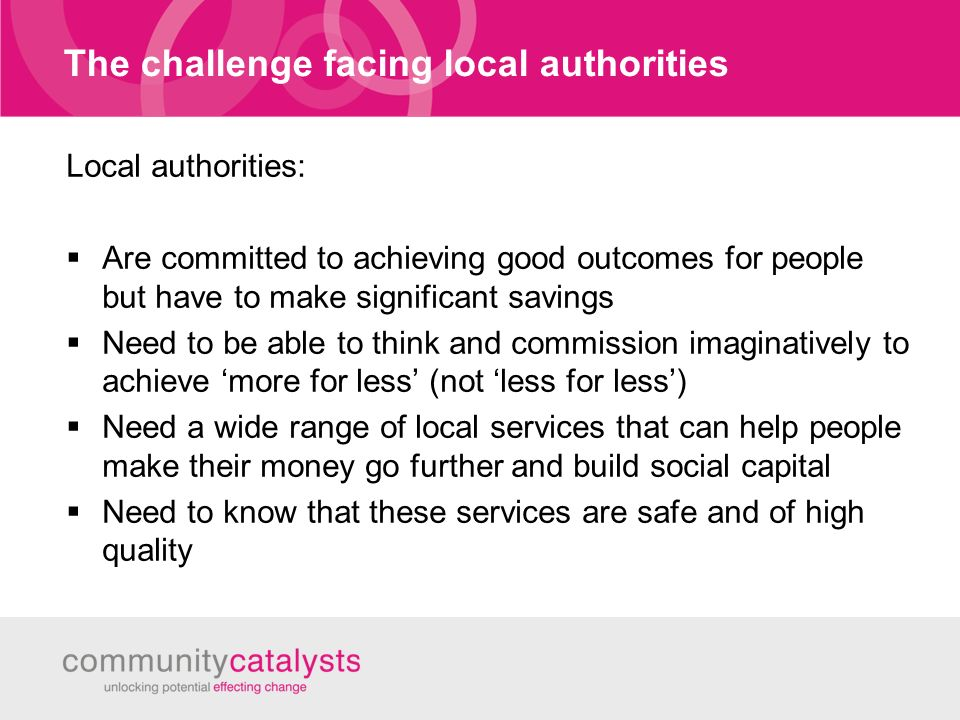 The challenge facing local authorities Local authorities: Are committed to achieving good outcomes for people but have to make significant savings Need to be able to think and commission imaginatively to achieve more for less (not less for less) Need a wide range of local services that can help people make their money go further and build social capital Need to know that these services are safe and of high quality