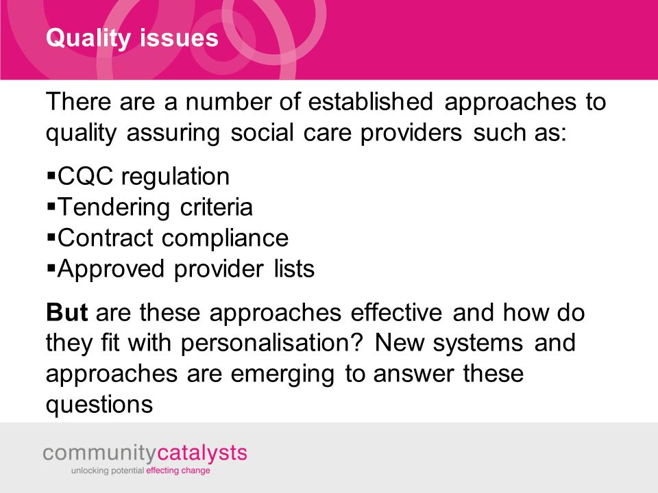 Quality issues There are a number of established approaches to quality assuring social care providers such as: CQC regulation Tendering criteria Contract compliance Approved provider lists But are these approaches effective and how do they fit with personalisation.