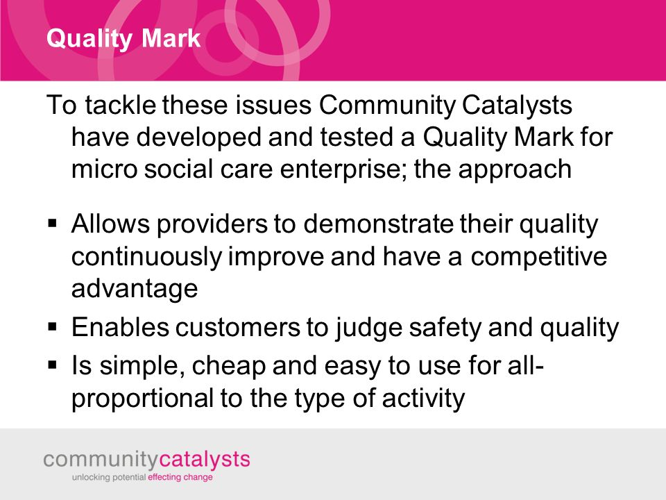 Quality Mark To tackle these issues Community Catalysts have developed and tested a Quality Mark for micro social care enterprise; the approach Allows providers to demonstrate their quality continuously improve and have a competitive advantage Enables customers to judge safety and quality Is simple, cheap and easy to use for all- proportional to the type of activity