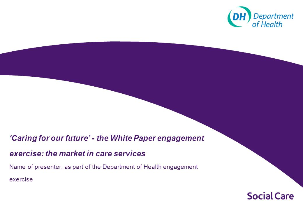 Caring for our future - the White Paper engagement exercise: the market in care services Name of presenter, as part of the Department of Health engagement exercise