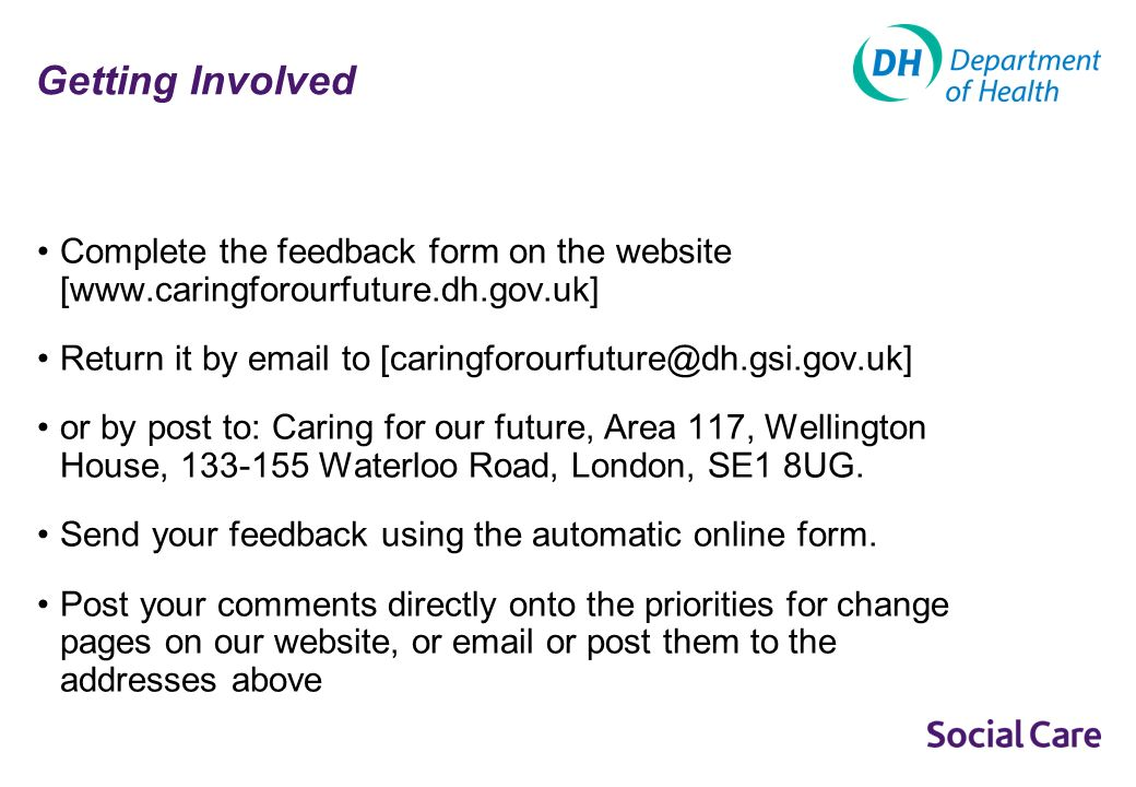 Getting Involved Complete the feedback form on the website [www.caringforourfuture.dh.gov.uk] Return it by email to [caringforourfuture@dh.gsi.gov.uk] or by post to: Caring for our future, Area 117, Wellington House, 133-155 Waterloo Road, London, SE1 8UG.