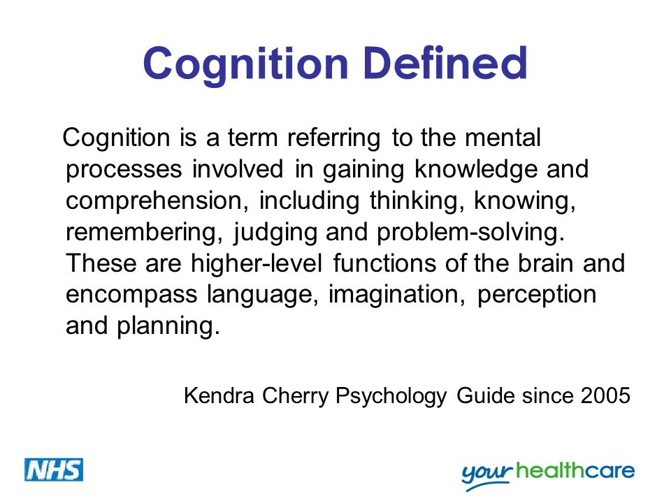 Cognition Defined Cognition is a term referring to the mental processes involved in gaining knowledge and comprehension, including thinking, knowing,