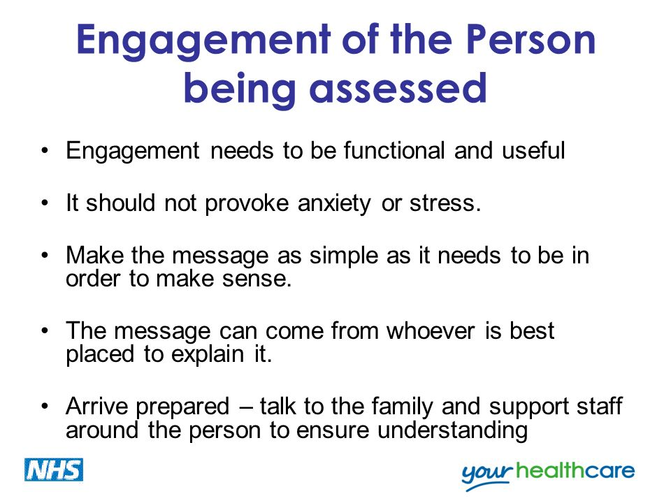 Engagement of the Person being assessed Engagement needs to be functional and useful It should not provoke anxiety or stress. Make the message as simp