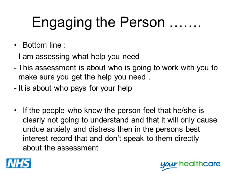 Engaging the Person ……. Bottom line : -I am assessing what help you need -This assessment is about who is going to work with you to make sure you get