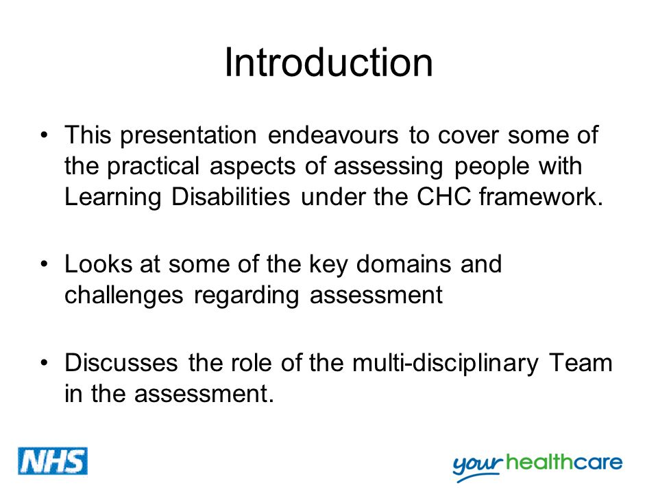 Introduction This presentation endeavours to cover some of the practical aspects of assessing people with Learning Disabilities under the CHC framewor