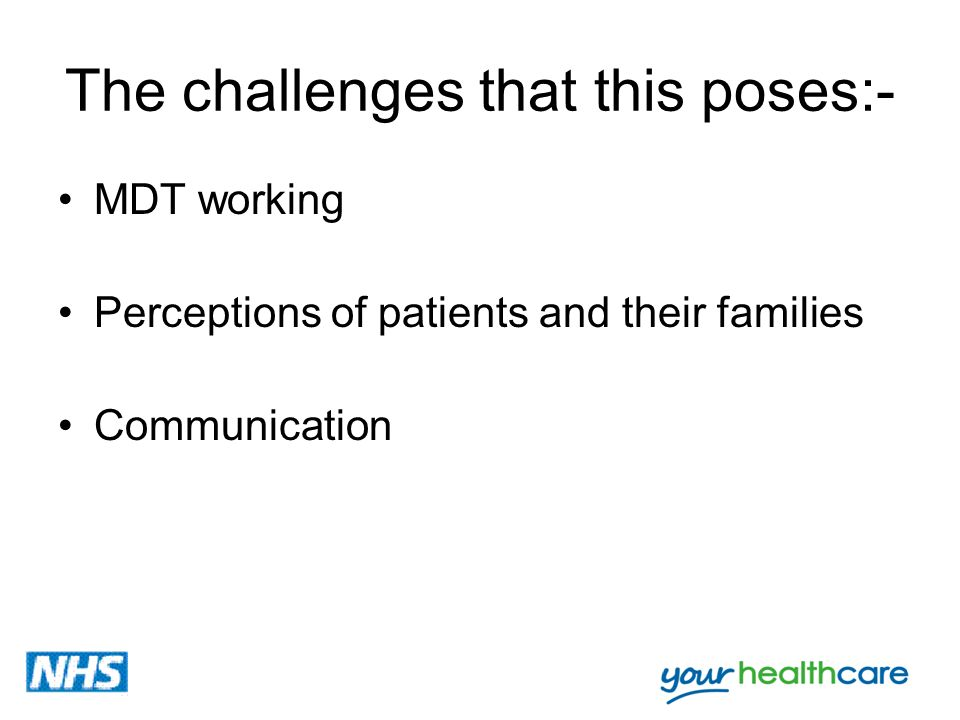 The challenges that this poses:- MDT working Perceptions of patients and their families Communication