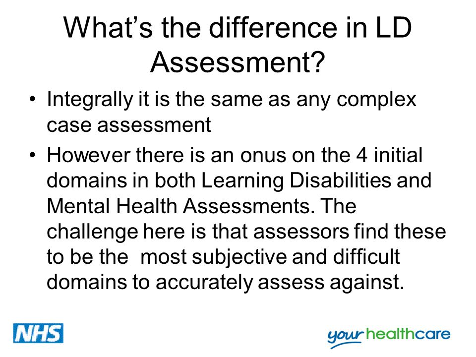 Whats the difference in LD Assessment? Integrally it is the same as any complex case assessment However there is an onus on the 4 initial domains in b